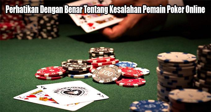 Perhatikan Dengan Benar Tentang Kesalahan Pemain Poker Online